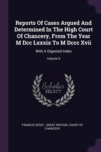 Reports Of Cases Argued And Determined In The High Court Of Chancery, From The Year M Dcc Lxxxix To M Dccc Xvii: With A Digested Index; Volume 9, Francis Vesey, Great Britain. Court of Chancery обложка-превью