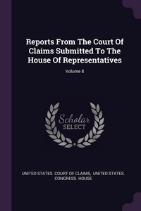 Reports From The Court Of Claims Submitted To The House Of Representatives; Volume 8, United States. Court of Claims, United States. Congress. House обложка-превью