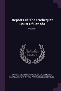 Reports Of The Exchequer Court Of Canada; Volume 4, Canada. Exchequer Court, Charles Morse, Canada. Patent Office обложка-превью