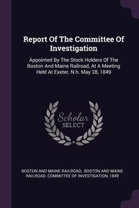 Report Of The Committee Of Investigation: Appointed By The Stock Holders Of The Boston And Maine Railroad, At A Meeting Held At Exeter, N.h. May 28, 1849, Boston And Maine Railroad, Boston and Maine Railroad. Committee of, 1849 обложка-превью