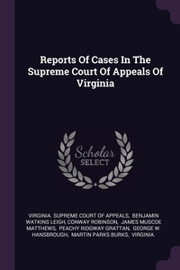 Reports Of Cases In The Supreme Court Of Appeals Of Virginia, Virginia. Supreme Court of Appeals, Benjamin Watkins Leigh, Conway Robinson обложка-превью