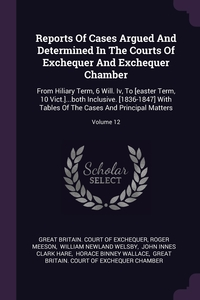 Reports Of Cases Argued And Determined In The Courts Of Exchequer And Exchequer Chamber: From Hiliary Term, 6 Will. Iv, To [easter Term, 10 Vict.]...both Inclusive. [1836-1847] With Tables Of The Cases And Principal Matters; Volume 12, Great Britain. Court of Exchequer, Roger Meeson, William Newland Welsby обложка-превью