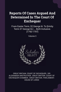 Reports Of Cases Argued And Determined In The Court Of Exchequer: From Easter Term, 32 George Iii. To [trinity Term 37 George Iii.] ... Both Inclusive. [1792-1797]; Volume 3, Great Britain. Court of Exchequer, Sir Alexander Anstruther, Great Britain. Court of Exchequer Chamb обложка-превью