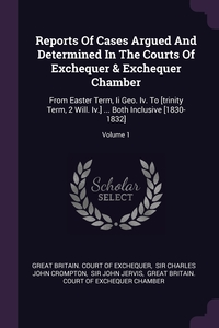 Reports Of Cases Argued And Determined In The Courts Of Exchequer & Exchequer Chamber: From Easter Term, Ii Geo. Iv. To [trinity Term, 2 Will. Iv.] ... Both Inclusive [1830-1832]; Volume 1, Great Britain. Court of Exchequer, Sir Charles John Crompton, Sir John Jervis обложка-превью