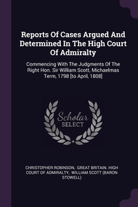 Reports Of Cases Argued And Determined In The High Court Of Admiralty: Commencing With The Judgments Of The Right Hon. Sir William Scott, Michaelmas Term, 1798 [to April, 1808], Christopher Robinson, Great Britain. High Court of Admiralty, William Scott (Baron Stowell) обложка-превью