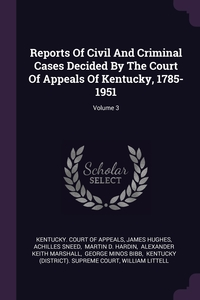 Reports Of Civil And Criminal Cases Decided By The Court Of Appeals Of Kentucky, 1785-1951; Volume 3, Kentucky. Court of Appeals, James Hughes, Achilles Sneed обложка-превью