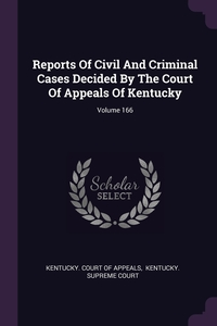 Reports Of Civil And Criminal Cases Decided By The Court Of Appeals Of Kentucky; Volume 166, Kentucky. Court of Appeals, Kentucky. Supreme Court обложка-превью