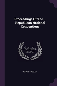 Proceedings Of The ... Republican National Conventions, Horace Greeley обложка-превью