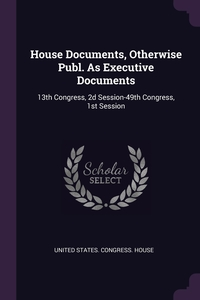 House Documents, Otherwise Publ. As Executive Documents: 13th Congress, 2d Session-49th Congress, 1st Session, United States. Congress. House обложка-превью