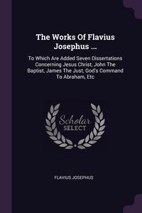 The Works Of Flavius Josephus ...: To Which Are Added Seven Dissertations Concerning Jesus Christ, John The Baptist, James The Just, God's Command To Abraham, Etc, Flavius Josephus обложка-превью