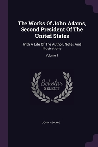 The Works Of John Adams, Second President Of The United States: With A Life Of The Author, Notes And Illustrations; Volume 1, John Adams обложка-превью
