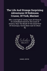The Life And Strange Surprizing Adventures Of Robinson Crusoe, Of York, Mariner: Who Lived Eight & Twenty Years All Alone In An Uninhabited Island On The Coast Of America, Near The Mouth Of The Great River Of Oroonoque, Having Been Cast On Shore By, Daniel Defoe обложка-превью