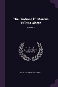 The Orations Of Marcus Tullius Cicero; Volume 4, Marcus Tullius Cicero обложка-превью