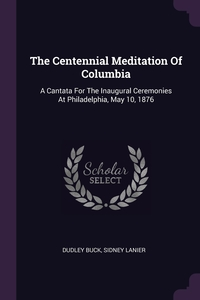 The Centennial Meditation Of Columbia: A Cantata For The Inaugural Ceremonies At Philadelphia, May 10, 1876, Dudley Buck, Sidney Lanier обложка-превью