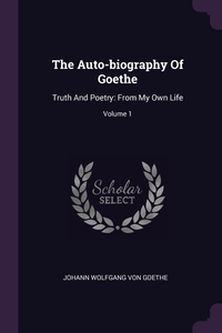 The Auto-biography Of Goethe: Truth And Poetry: From My Own Life; Volume 1, И. В. Гёте обложка-превью