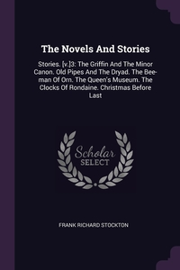 The Novels And Stories: Stories. [v.]3: The Griffin And The Minor Canon. Old Pipes And The Dryad. The Bee-man Of Orn. The Queen's Museum. The Clocks Of Rondaine. Christmas Before Last, Frank Richard Stockton обложка-превью