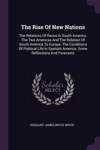 The Rise Of New Nations: The Relations Of Races In South America. The Two Americas And The Relation Of South America To Europe. The Conditions Of Political Life In Spanish America. Some Reflections And Forecasts, Viscount James Bryce Bryce обложка-превью