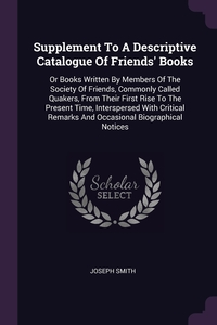 Supplement To A Descriptive Catalogue Of Friends' Books: Or Books Written By Members Of The Society Of Friends, Commonly Called Quakers, From Their First Rise To The Present Time, Interspersed With Critical Remarks And Occasional Biographical Notices, Joseph Smith обложка-превью