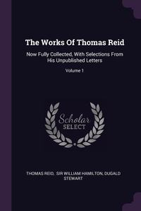 The Works Of Thomas Reid: Now Fully Collected, With Selections From His Unpublished Letters; Volume 1, Thomas Reid, Sir William Hamilton, Dugald Stewart обложка-превью