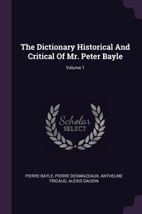 The Dictionary Historical And Critical Of Mr. Peter Bayle; Volume 1, Pierre Bayle, Pierre Desmaizeaux, Anthelme Tricaud обложка-превью
