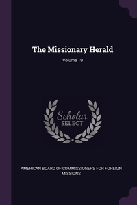The Missionary Herald; Volume 19, American Board of Commissioners for Fore обложка-превью