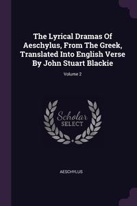 The Lyrical Dramas Of Aeschylus, From The Greek, Translated Into English Verse By John Stuart Blackie; Volume 2, Aeschylus обложка-превью
