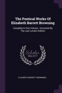 The Poetical Works Of Elizabeth Barrett Browning: Complete In One Volume : Corrected By The Last London Edition, Elizabeth Barrett Browning обложка-превью