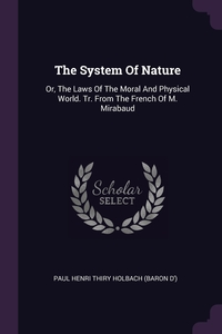 The System Of Nature: Or, The Laws Of The Moral And Physical World. Tr. From The French Of M. Mirabaud, Paul Henri Thiry Holbach (Baron D') обложка-превью