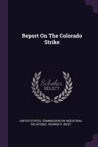 Report On The Colorado Strike, United States. Commission on Industrial, George P. West обложка-превью