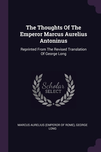 The Thoughts Of The Emperor Marcus Aurelius Antoninus: Reprinted From The Revised Translation Of George Long, Marcus Aurelius (Emperor of Rome), George Long обложка-превью