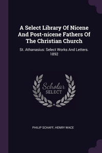 A Select Library Of Nicene And Post-nicene Fathers Of The Christian Church: St. Athanasius: Select Works And Letters. 1892, Philip Schaff, Henry Wace обложка-превью