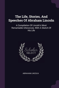 The Life, Stories, And Speeches Of Abraham Lincoln: A Compilation Of Lincoln's Most Remarkable Utterances, With A Sketch Of His Life, Abraham Lincoln обложка-превью