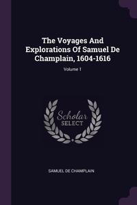The Voyages And Explorations Of Samuel De Champlain, 1604-1616; Volume 1, Samuel De Champlain обложка-превью