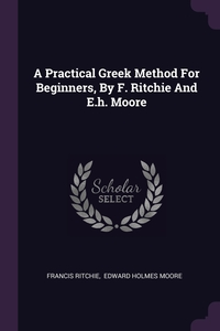 A Practical Greek Method For Beginners, By F. Ritchie And E.h. Moore, Francis Ritchie, Edward Holmes Moore обложка-превью