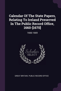 Calendar Of The State Papers, Relating To Ireland Preserved In The Public Record Office, 1660-[1670]: 1666-1669, Great Britain. Public Record Office обложка-превью