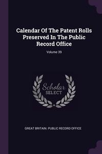 Calendar Of The Patent Rolls Preserved In The Public Record Office; Volume 39, Great Britain. Public Record Office обложка-превью