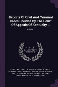 Reports Of Civil And Criminal Cases Decided By The Court Of Appeals Of Kentucky ...; Volume 1, Kentucky. Court of Appeals, James Hughes, Achilles Sneed обложка-превью