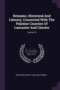 Remains, Historical And Literary, Connected With The Palatine Counties Of Lancaster And Chester; Volume 39, Chetham Society, WILLIAM FARRER обложка-превью