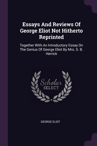 Essays And Reviews Of George Eliot Not Hitherto Reprinted: Together With An Introductory Essay On The Genius Of George Eliot By Mrs. S. B. Herrick, George Eliot обложка-превью