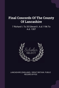 Final Concords Of The County Of Lancashire: 7 Richard I. To 35 Edward I. A.d.1196 To A.d. 1307, Lancashire (England), Great Britain. Public Record Office обложка-превью