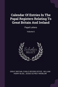 Calendar Of Entries In The Papal Registers Relating To Great Britain And Ireland: Papal Letters; Volume 6, Great Britain. Public Record Office, William Henry Bliss, Jessie Alfred Twemlow обложка-превью