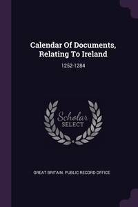 Calendar Of Documents, Relating To Ireland: 1252-1284, Great Britain. Public Record Office обложка-превью