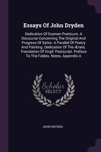 Essays Of John Dryden: Dedication Of Examen Poeticum. A Discourse Concerning The Original And Progress Of Satire. A Parallel Of Poetry And Painting. Dedication Of The Æneis. Translation Of Virgil: Postscript. Preface To The Fables. Notes. Appendix A, John Dryden обложка-превью