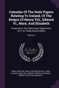 Calendar Of The State Papers Relating To Ireland, Of The Reigns Of Henry Viii., Edward Vi., Mary, And Elizabeth: Preserved In The State Paper Department Of H. M. Public Record Office; Volume 4, Great Britain. Public Record Office, Hans Claude Hamilton, Ernest George Atkinson обложка-превью