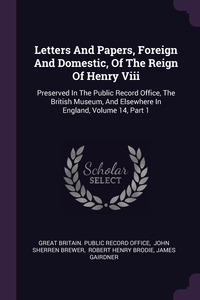 Letters And Papers, Foreign And Domestic, Of The Reign Of Henry Viii: Preserved In The Public Record Office, The British Museum, And Elsewhere In England, Volume 14, Part 1, Great Britain. Public Record Office, Brewer John Sherren, Robert Henry Brodie обложка-превью
