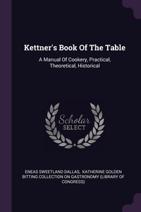 Kettner's Book Of The Table: A Manual Of Cookery, Practical, Theoretical, Historical, Eneas Sweetland Dallas, Katherine Golden Bitting Collection on обложка-превью