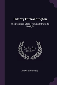 History Of Washington: The Evergreen State, From Early Dawn To Daylight, Julian Hawthorne обложка-превью