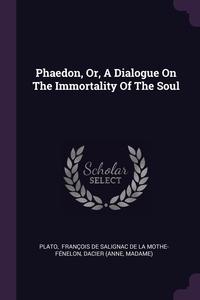 Phaedon, Or, A Dialogue On The Immortality Of The Soul, Plato, Francois de Salignac de La Mothe- Fen, Dacier (Anne обложка-превью