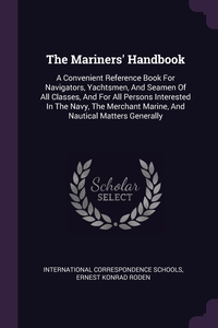 The Mariners' Handbook: A Convenient Reference Book For Navigators, Yachtsmen, And Seamen Of All Classes, And For All Persons Interested In The Navy, The Merchant Marine, And Nautical Matters Generally, International Correspondence Schools, Ernest Konrad Roden обложка-превью