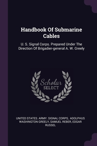 Handbook Of Submarine Cables: U. S. Signal Corps. Prepared Under The Direction Of Brigadier-general A. W. Greely, United States. Army. Signal Corps, A.W. Greely, Samuel Reber обложка-превью